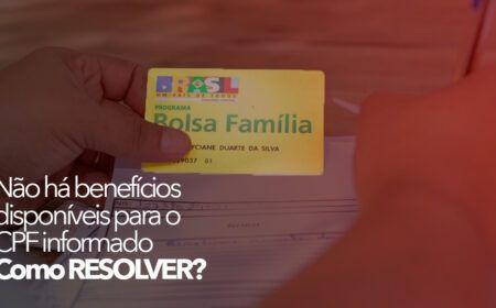 BOLSA FAMÍLIA: Não há benefícios disponíveis para o CPF informado – Como RESOLVER?