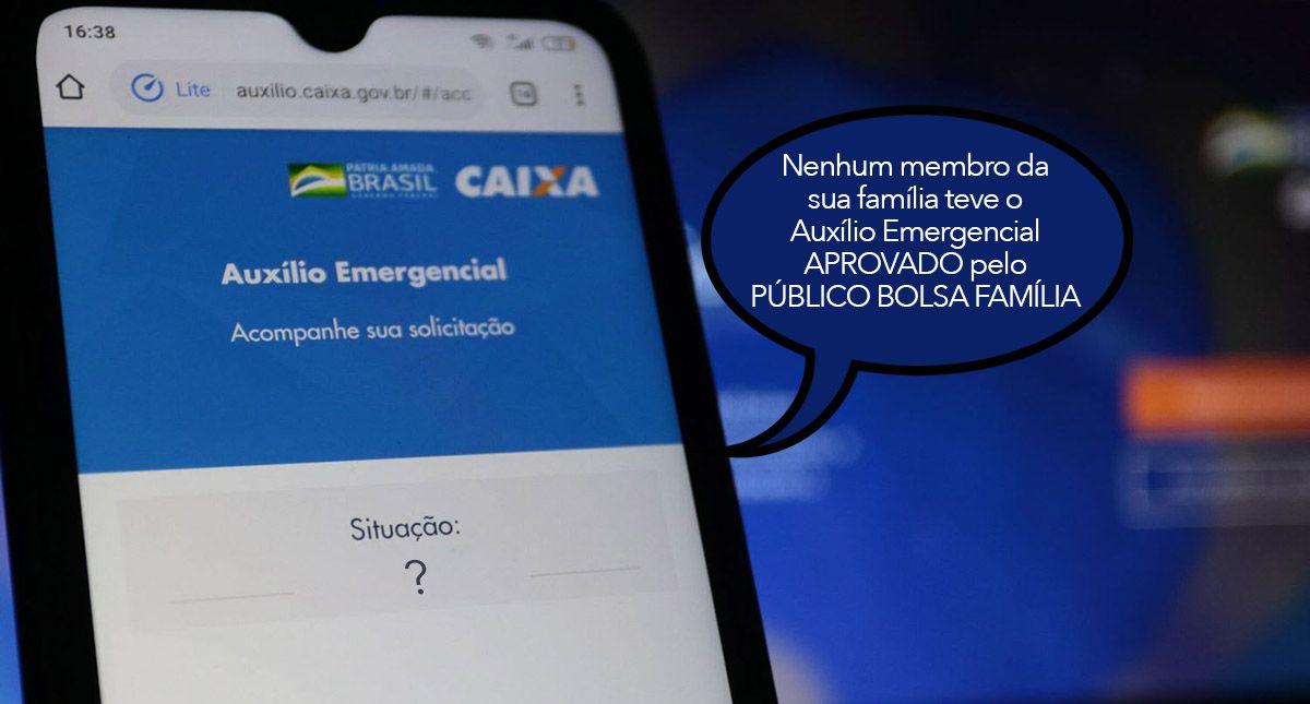 Nenhum membro da sua família teve o Auxílio Emergencial APROVADO pelo PÚBLICO BOLSA FAMÍLIA